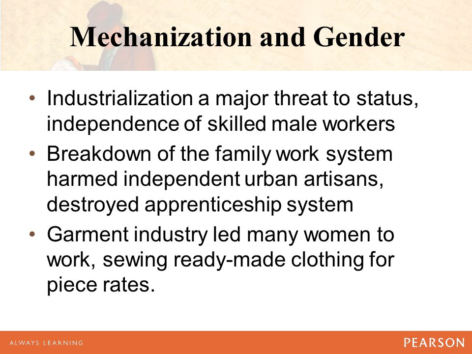 Mechanization and Gender Industrialization a major threat to status, independence of skilled male workers Breakdown of the family work system harmed independent urban artisans, destroyed apprenticeship system Garment industry led many women to work, sewing ready-made clothing for piece rates.