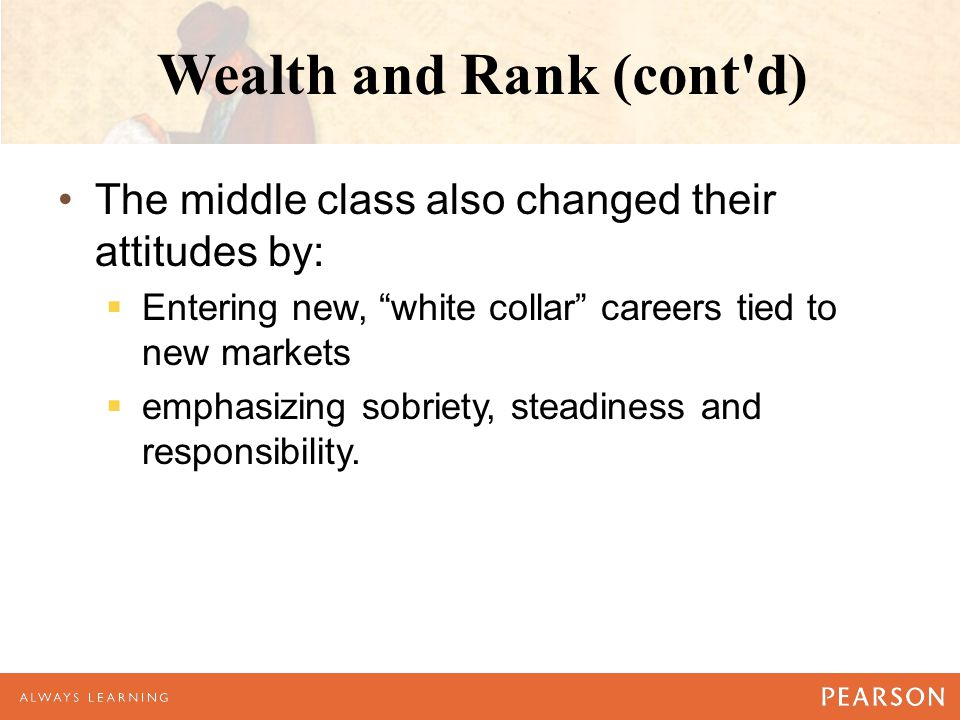 Wealth and Rank (cont d) The middle class also changed their attitudes by:  Entering new, white collar careers tied to new markets  emphasizing sobriety, steadiness and responsibility.
