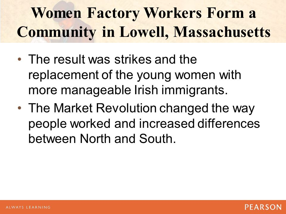 Women Factory Workers Form a Community in Lowell, Massachusetts The result was strikes and the replacement of the young women with more manageable Irish immigrants.