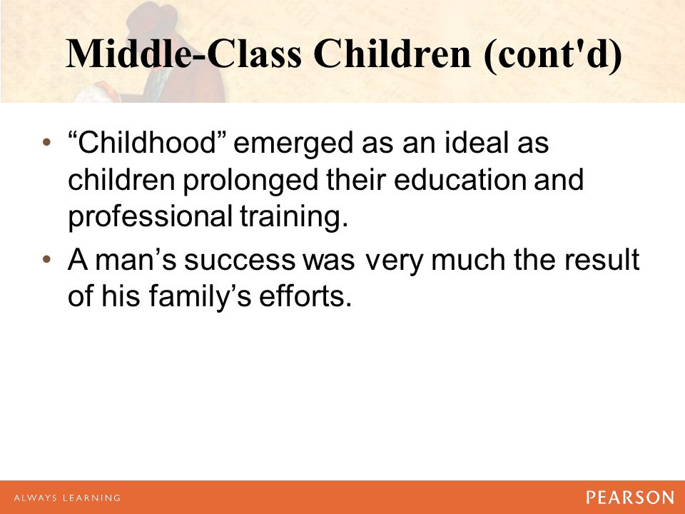 Middle-Class Children (cont d) Childhood emerged as an ideal as children prolonged their education and professional training.