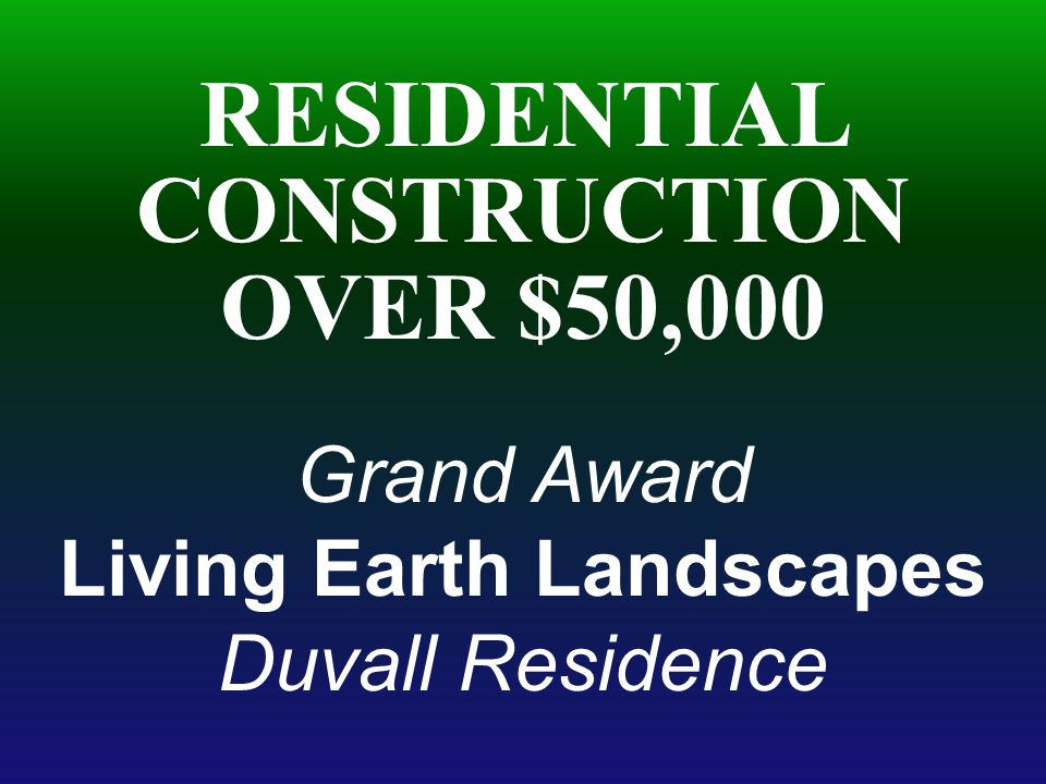 RESIDENTIAL CONSTRUCTION OVER $50,000 Grand Award Living Earth Landscapes Duvall Residence