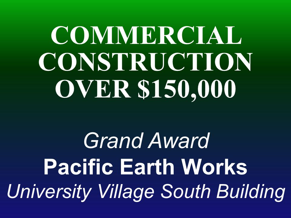 COMMERCIAL CONSTRUCTION OVER $150,000 Grand Award Pacific Earth Works University Village South Building