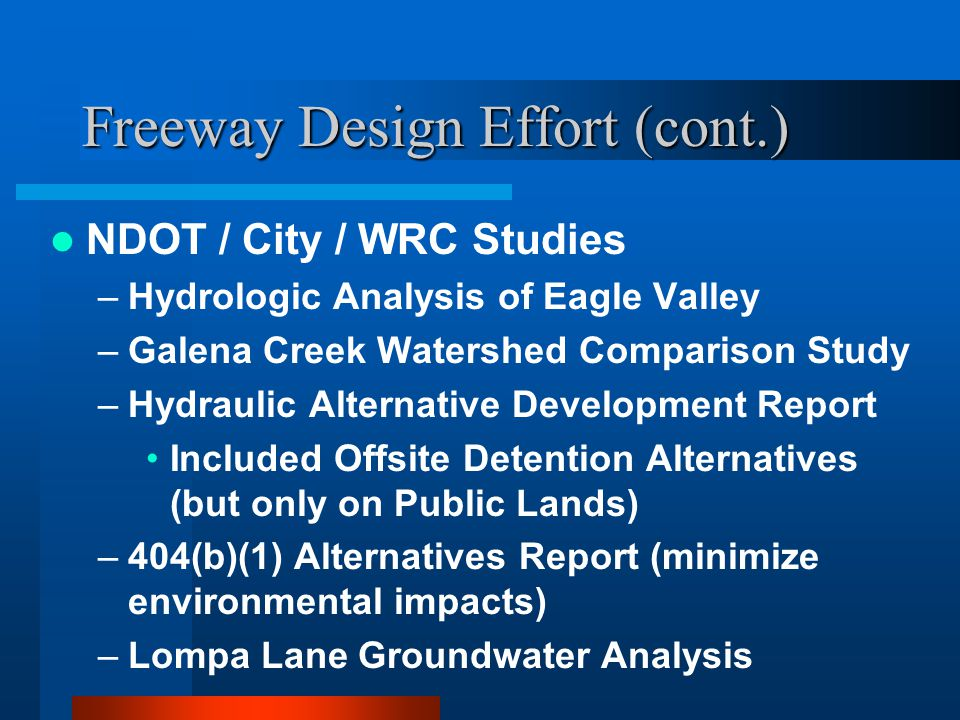 Freeway Design Effort (cont.) NDOT / City / WRC Studies –Hydrologic Analysis of Eagle Valley –Galena Creek Watershed Comparison Study –Hydraulic Alternative Development Report Included Offsite Detention Alternatives (but only on Public Lands) –404(b)(1) Alternatives Report (minimize environmental impacts) –Lompa Lane Groundwater Analysis