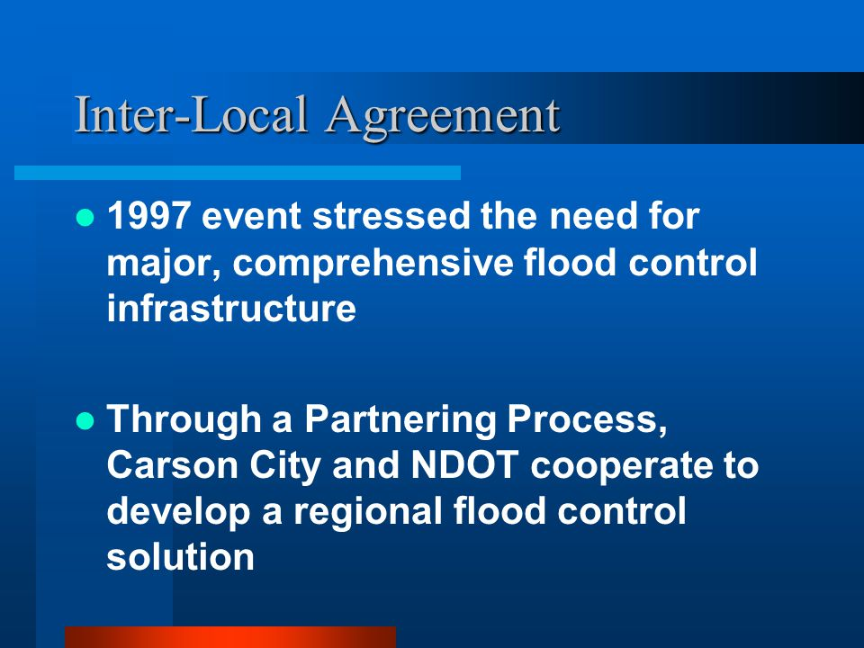 Inter-Local Agreement 1997 event stressed the need for major, comprehensive flood control infrastructure Through a Partnering Process, Carson City and NDOT cooperate to develop a regional flood control solution