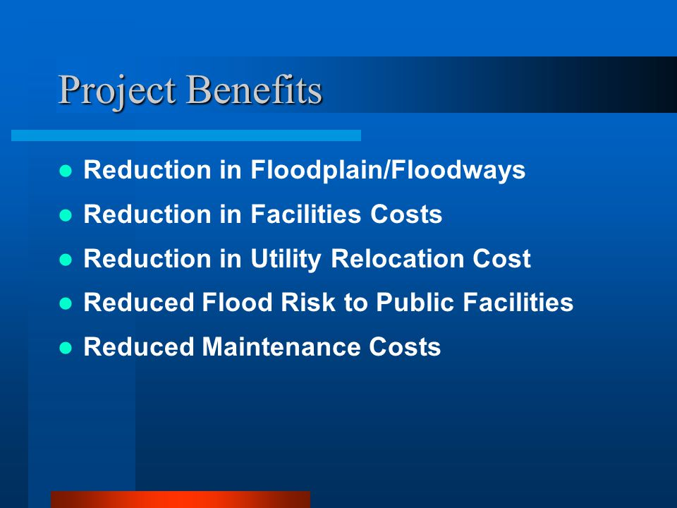 Project Benefits Reduction in Floodplain/Floodways Reduction in Facilities Costs Reduction in Utility Relocation Cost Reduced Flood Risk to Public Facilities Reduced Maintenance Costs