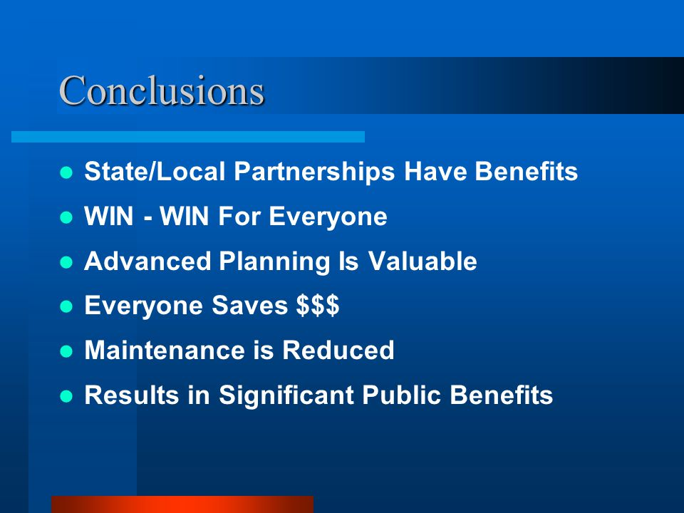 Conclusions State/Local Partnerships Have Benefits WIN - WIN For Everyone Advanced Planning Is Valuable Everyone Saves $$$ Maintenance is Reduced Results in Significant Public Benefits