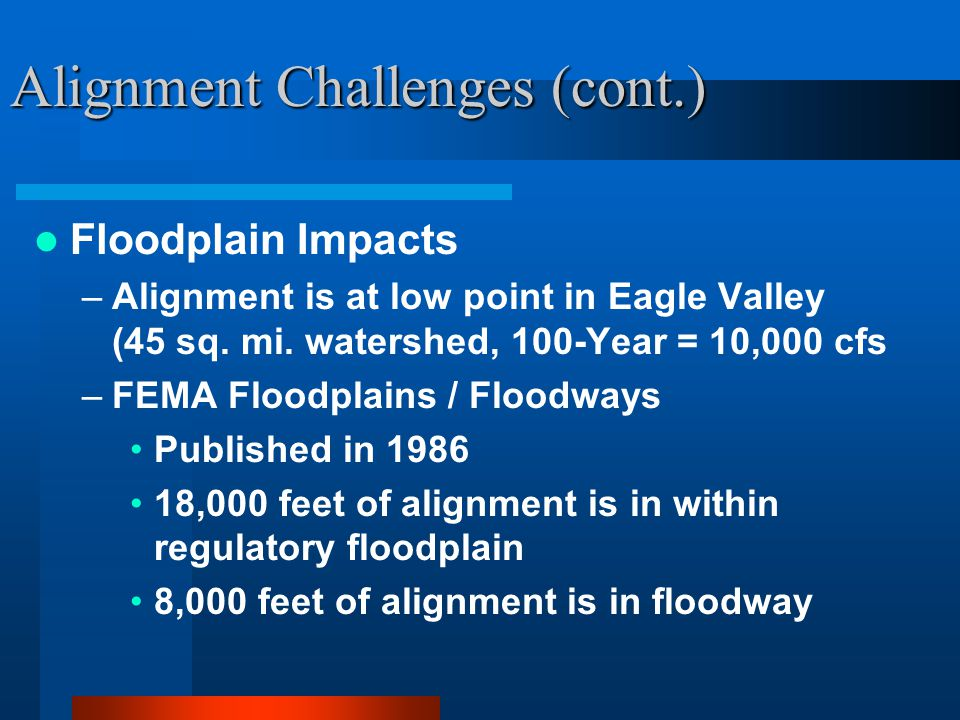 Alignment Challenges (cont.) Floodplain Impacts –Alignment is at low point in Eagle Valley (45 sq.