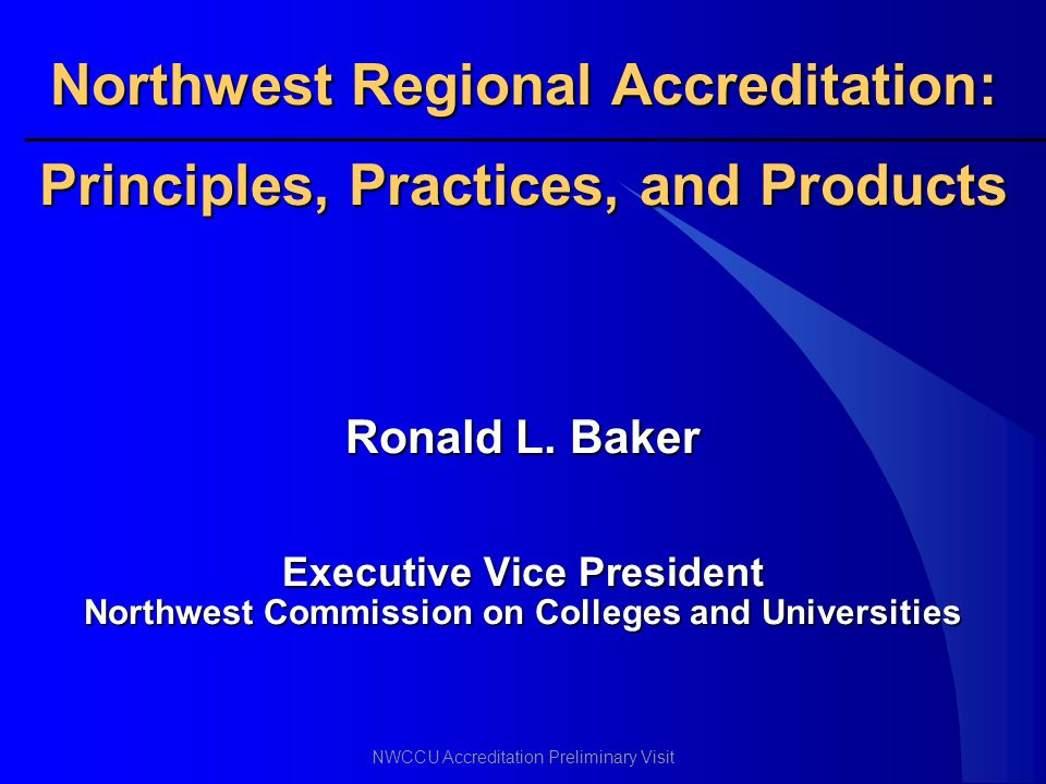 NWCCU Accreditation Preliminary Visit Northwest Regional Accreditation: Principles, Practices, and Products Ronald L. Baker Executive Vice President N