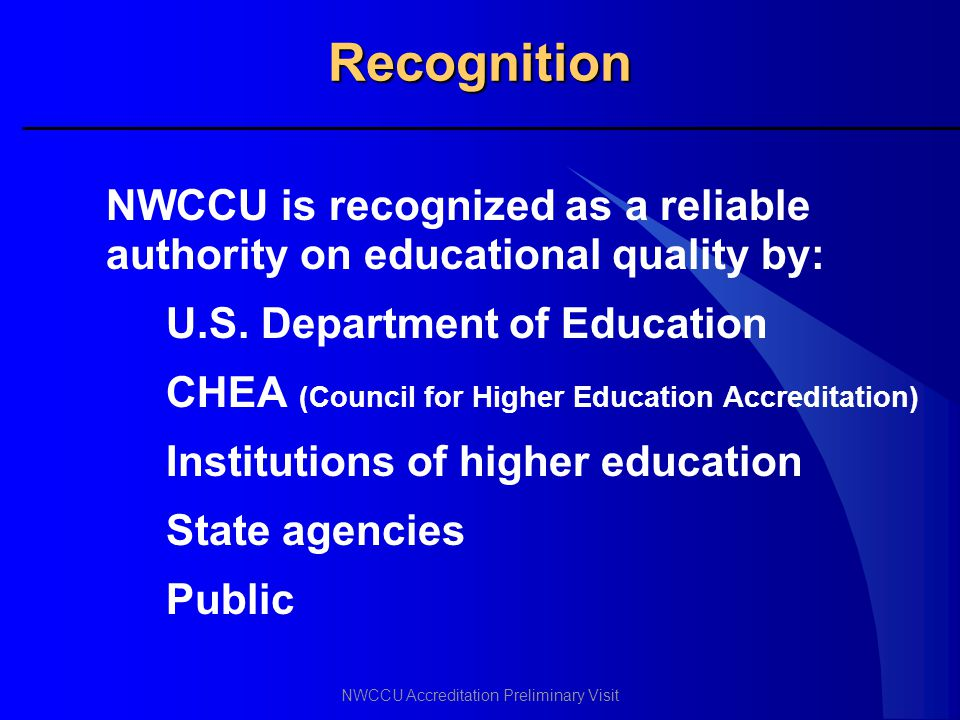 NWCCU Accreditation Preliminary Visit Recognition NWCCU is recognized as a reliable authority on educational quality by: U.S. Department of Education