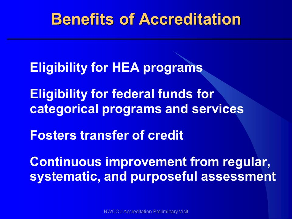 NWCCU Accreditation Preliminary Visit Benefits of Accreditation Eligibility for HEA programs Eligibility for federal funds for categorical programs an