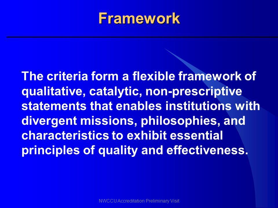 NWCCU Accreditation Preliminary Visit Framework The criteria form a flexible framework of qualitative, catalytic, non-prescriptive statements that ena