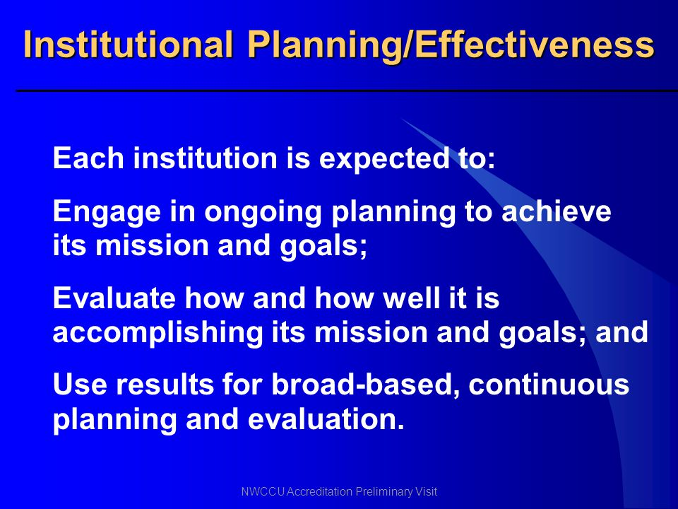 NWCCU Accreditation Preliminary Visit Institutional Planning/Effectiveness Each institution is expected to: Engage in ongoing planning to achieve its