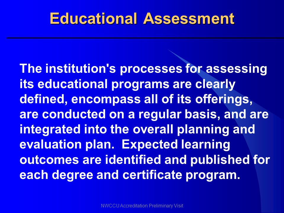 NWCCU Accreditation Preliminary Visit Educational Assessment The institution's processes for assessing its educational programs are clearly defined, e