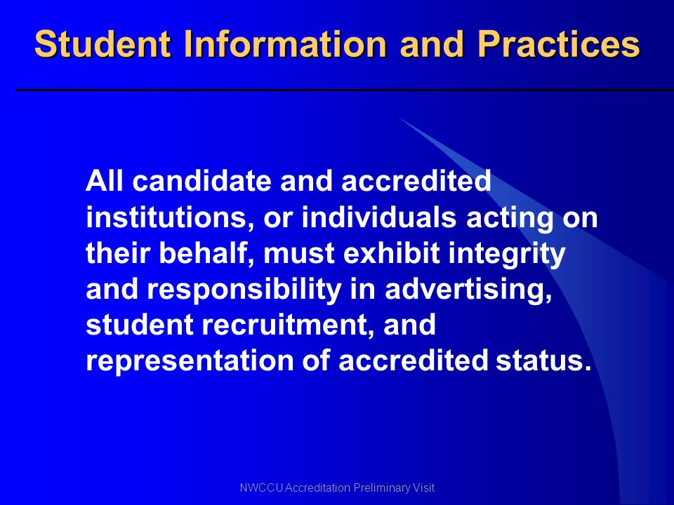 NWCCU Accreditation Preliminary Visit Student Information and Practices All candidate and accredited institutions, or individuals acting on their beha