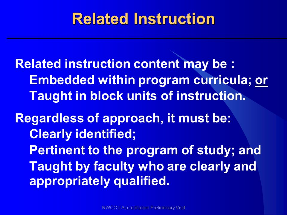 NWCCU Accreditation Preliminary Visit Related Instruction Related instruction content may be : Embedded within program curricula; or Taught in block u