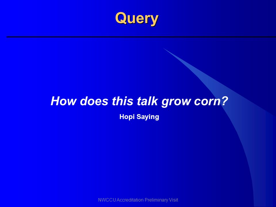 NWCCU Accreditation Preliminary Visit Query How does this talk grow corn? Hopi Saying