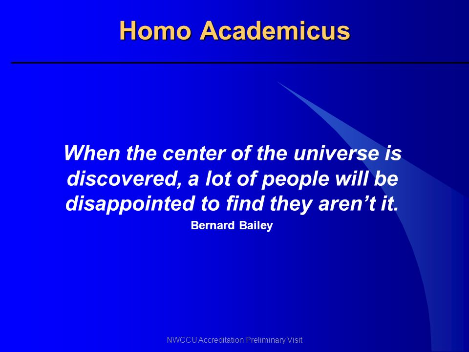 NWCCU Accreditation Preliminary Visit Homo Academicus When the center of the universe is discovered, a lot of people will be disappointed to find they