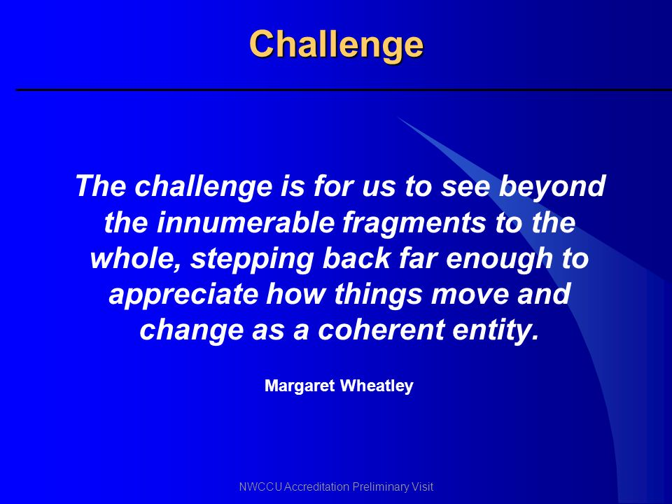 NWCCU Accreditation Preliminary Visit Challenge The challenge is for us to see beyond the innumerable fragments to the whole, stepping back far enough