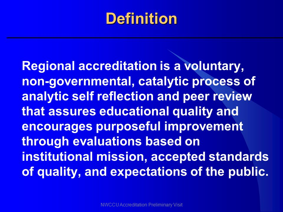 NWCCU Accreditation Preliminary Visit Definition Regional accreditation is a voluntary, non-governmental, catalytic process of analytic self reflectio