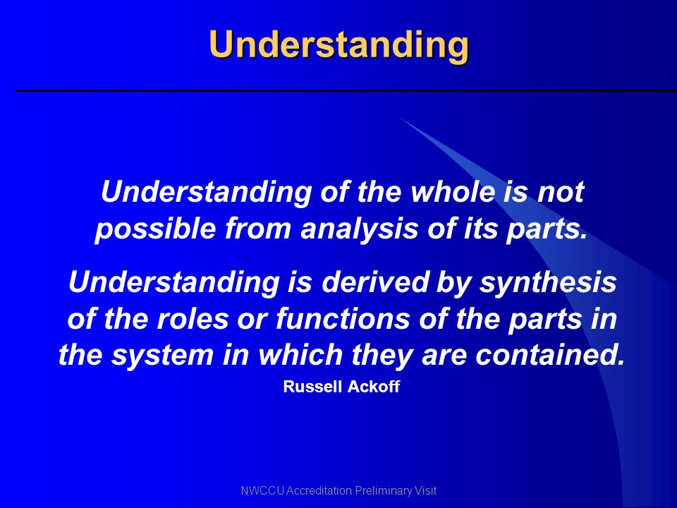 NWCCU Accreditation Preliminary Visit Understanding Understanding of the whole is not possible from analysis of its parts. Understanding is derived by
