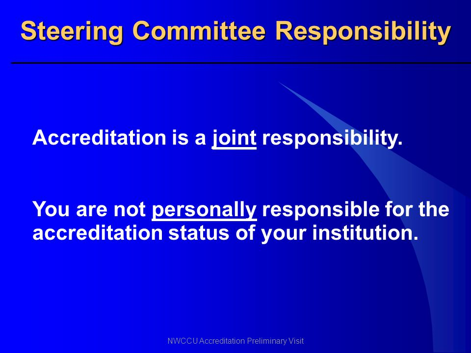 NWCCU Accreditation Preliminary Visit Steering Committee Responsibility Accreditation is a joint responsibility. You are not personally responsible fo