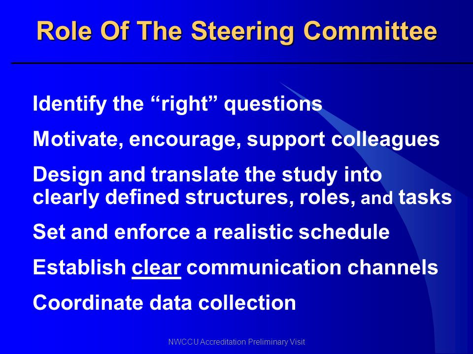 """NWCCU Accreditation Preliminary Visit Role Of The Steering Committee Identify the """"right"""" questions Motivate, encourage, support colleagues Design and"""