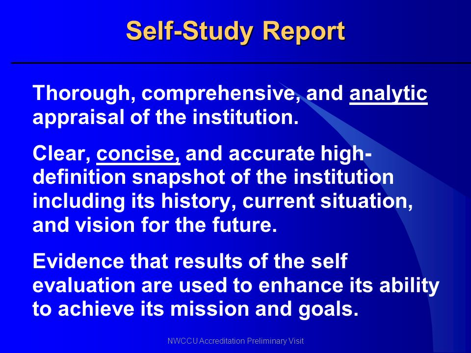 NWCCU Accreditation Preliminary Visit Self-Study Report Thorough, comprehensive, and analytic appraisal of the institution. Clear, concise, and accura
