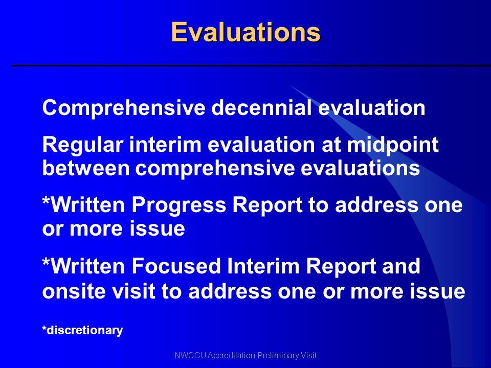 NWCCU Accreditation Preliminary Visit Evaluations Comprehensive decennial evaluation Regular interim evaluation at midpoint between comprehensive eval