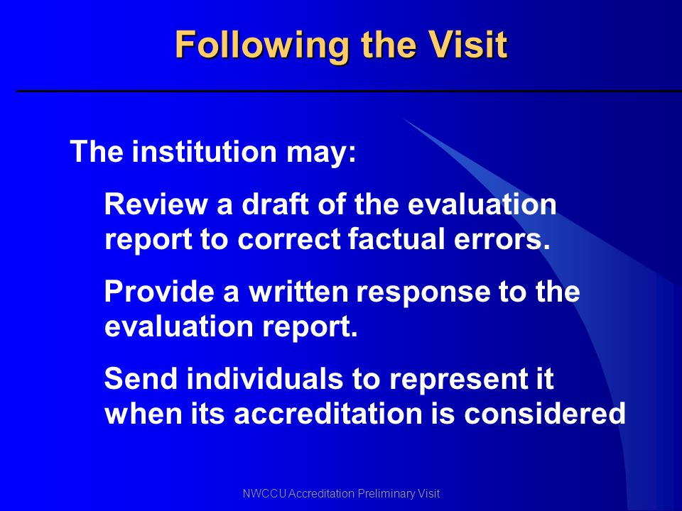 NWCCU Accreditation Preliminary Visit Following the Visit The institution may: Review a draft of the evaluation report to correct factual errors. Prov