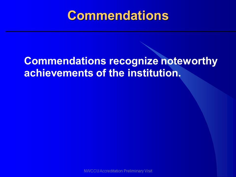 NWCCU Accreditation Preliminary Visit Commendations Commendations recognize noteworthy achievements of the institution.
