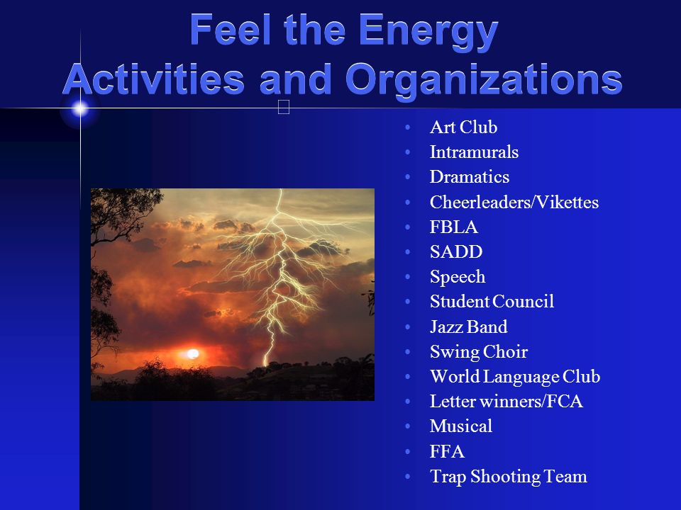 Feel the Energy Activities and Organizations Art Club Intramurals Dramatics Cheerleaders/Vikettes FBLA SADD Speech Student Council Jazz Band Swing Cho