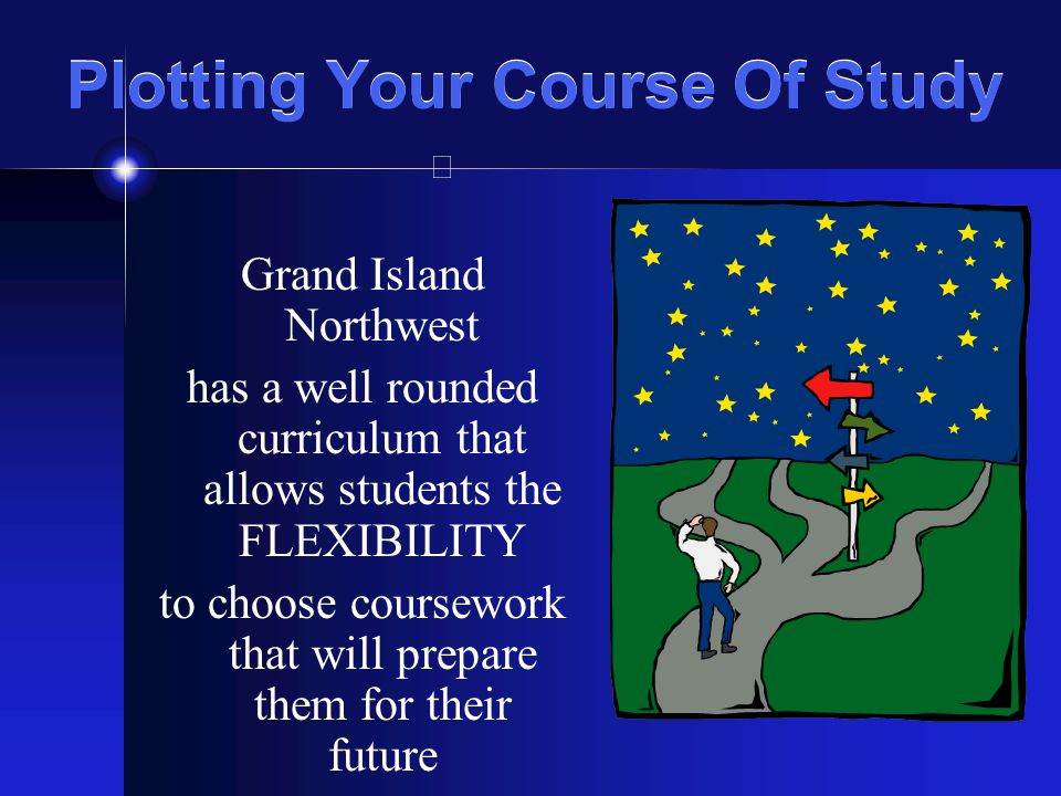 Plotting Your Course Of Study Grand Island Northwest has a well rounded curriculum that allows students the FLEXIBILITY to choose coursework that will prepare them for their future
