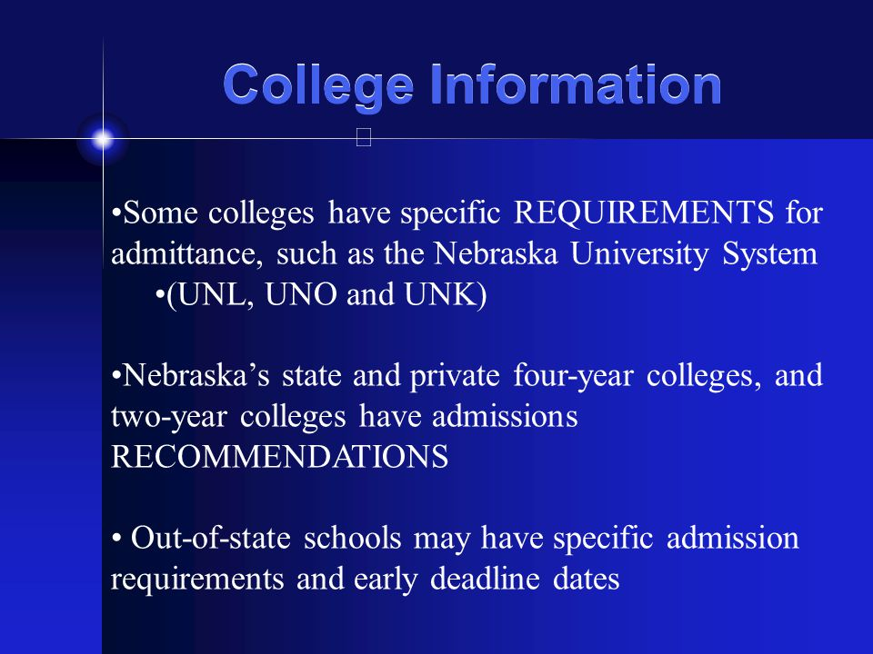 College Information Some colleges have specific REQUIREMENTS for admittance, such as the Nebraska University System (UNL, UNO and UNK) Nebraska's stat