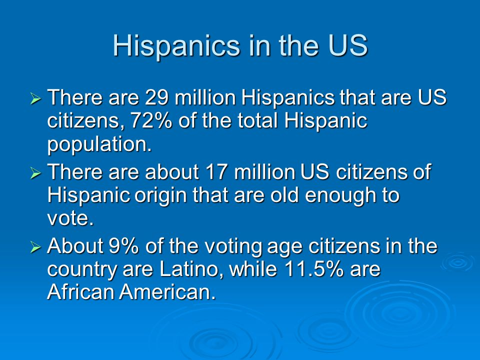 Hispanics in the US  There are 29 million Hispanics that are US citizens, 72% of the total Hispanic population.  There are about 17 million US citiz