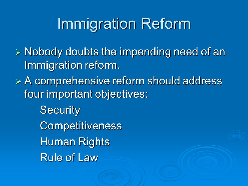 Immigration Reform  Nobody doubts the impending need of an Immigration reform.  A comprehensive reform should address four important objectives: Sec