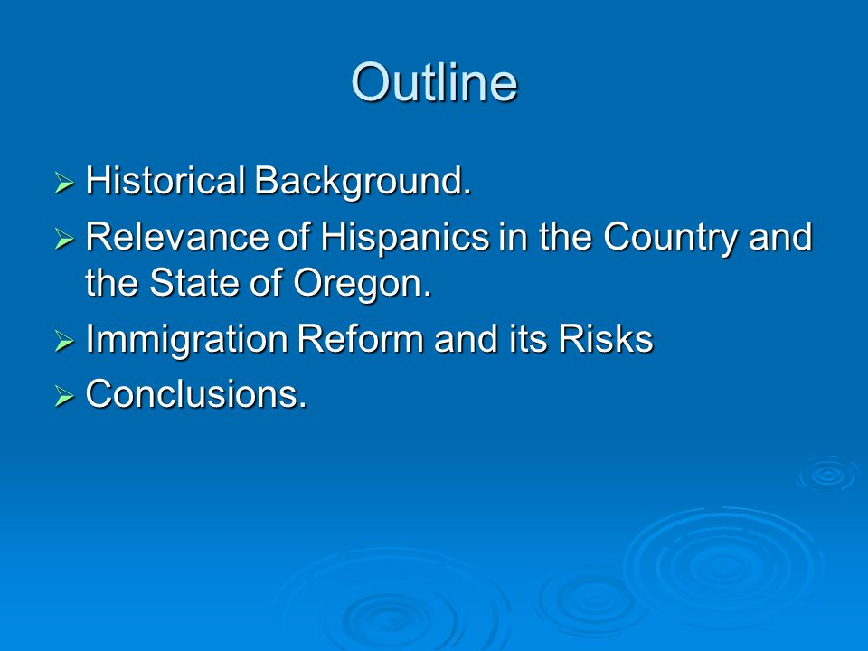 Outline  Historical Background.  Relevance of Hispanics in the Country and the State of Oregon.  Immigration Reform and its Risks  Conclusions.
