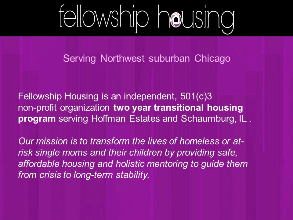 Fellowship Housing is an independent, 501(c)3 non-profit organization two year transitional housing program serving Hoffman Estates and Schaumburg, IL.