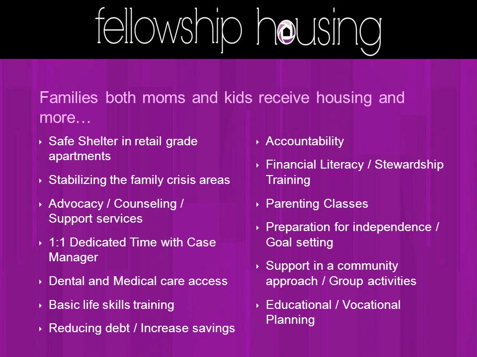Families both moms and kids receive housing and more… ‣ Safe Shelter in retail grade apartments ‣ Stabilizing the family crisis areas ‣ Advocacy / Counseling / Support services ‣ 1:1 Dedicated Time with Case Manager ‣ Dental and Medical care access ‣ Basic life skills training ‣ Reducing debt / Increase savings ‣ Accountability ‣ Financial Literacy / Stewardship Training ‣ Parenting Classes ‣ Preparation for independence / Goal setting ‣ Support in a community approach / Group activities ‣ Educational / Vocational Planning
