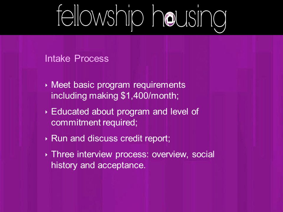 Intake Process ‣ Meet basic program requirements including making $1,400/month; ‣ Educated about program and level of commitment required; ‣ Run and discuss credit report; ‣ Three interview process: overview, social history and acceptance.