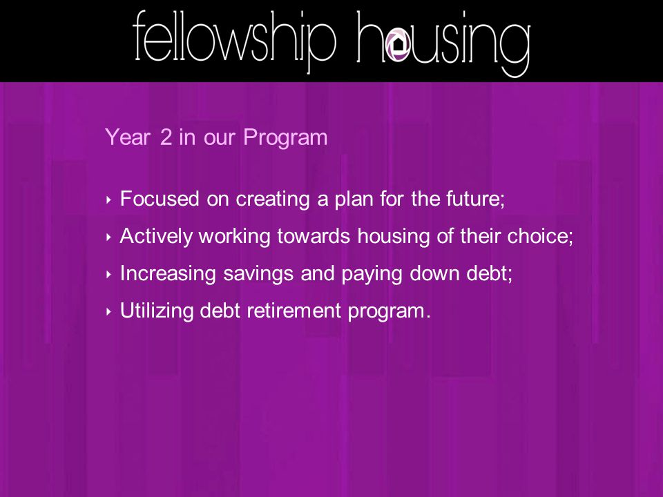 Year 2 in our Program ‣ Focused on creating a plan for the future; ‣ Actively working towards housing of their choice; ‣ Increasing savings and paying down debt; ‣ Utilizing debt retirement program.