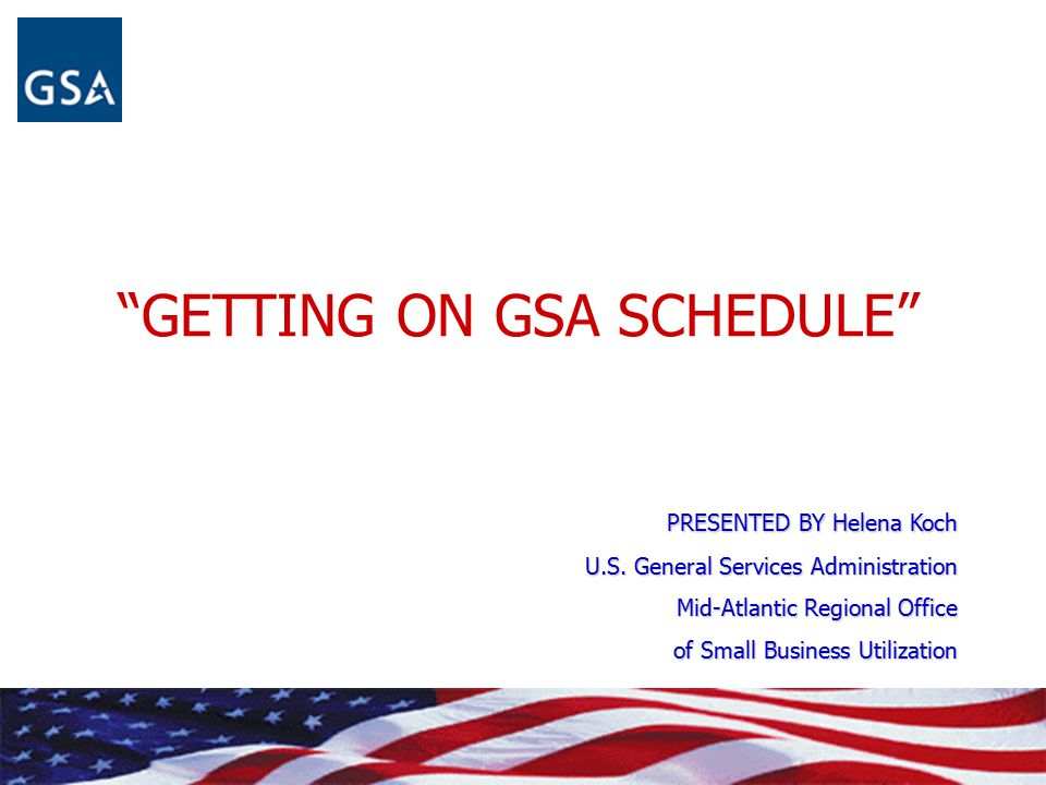 """GETTING ON GSA SCHEDULE"" PRESENTED BY Helena Koch U.S. General Services Administration Mid-Atlantic Regional Office of Small Business Utilization"