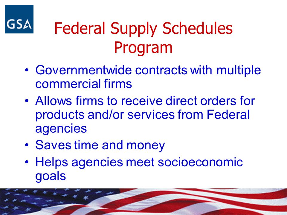 Federal Supply Schedules Program Governmentwide contracts with multiple commercial firms Allows firms to receive direct orders for products and/or ser