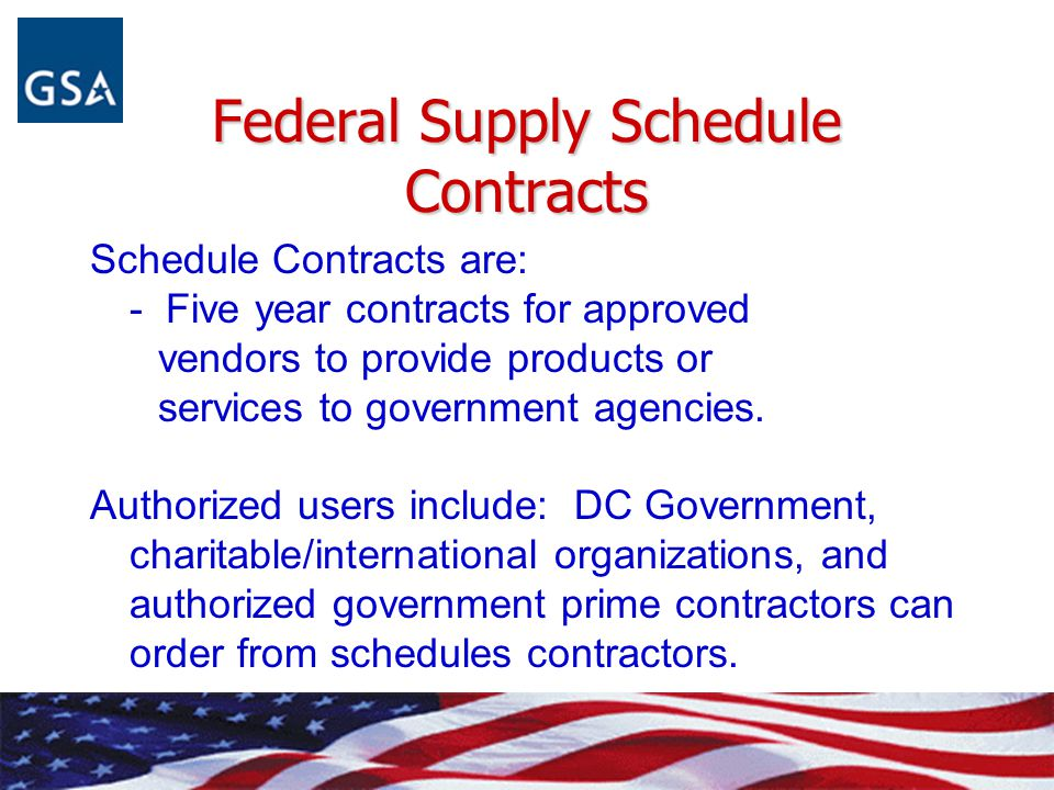 Federal Supply Schedule Contracts Schedule Contracts are: - Five year contracts for approved vendors to provide products or services to government age