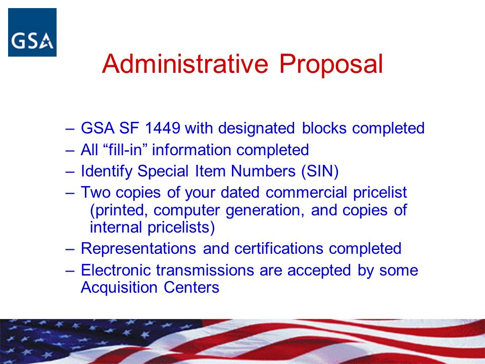 "Administrative Proposal –GSA SF 1449 with designated blocks completed –All ""fill-in"" information completed –Identify Special Item Numbers (SIN) –Two c"