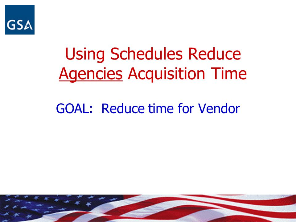 Using Schedules Reduce Agencies Acquisition Time GOAL: Reduce time for Vendor