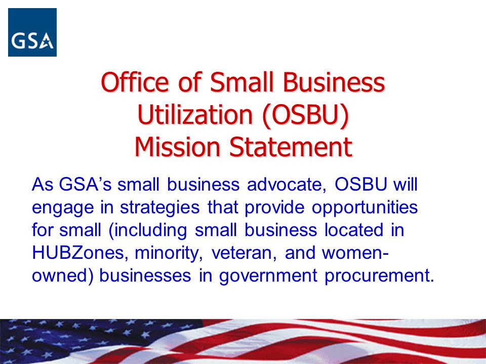 Office of Small Business Utilization (OSBU) Mission Statement As GSA's small business advocate, OSBU will engage in strategies that provide opportunit