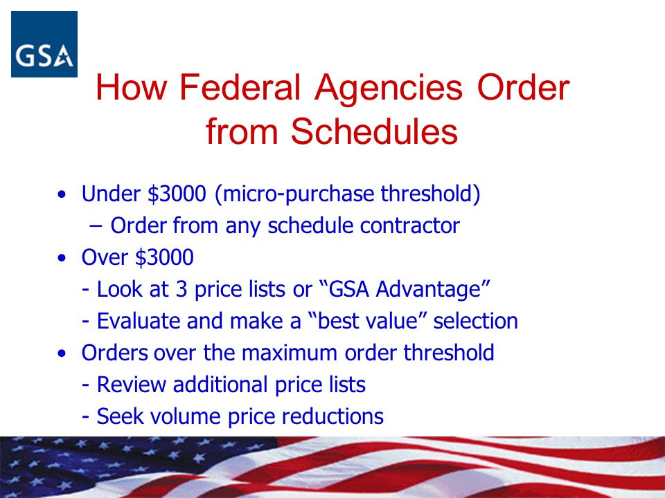 How Federal Agencies Order from Schedules Under $3000 (micro-purchase threshold) –Order from any schedule contractor Over $3000 - Look at 3 price list