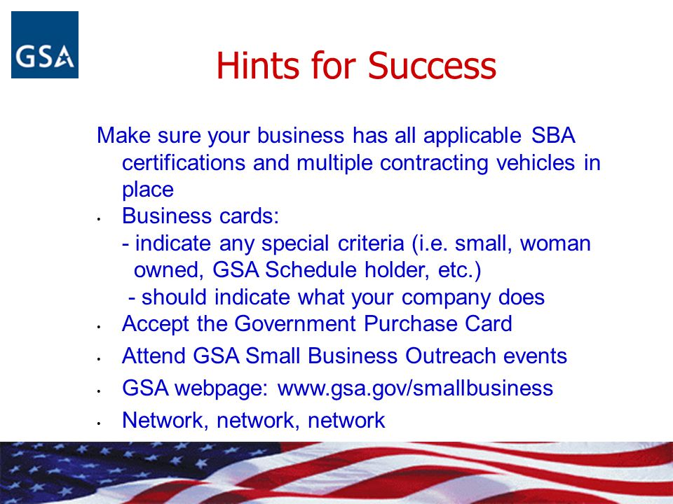 Hints for Success Make sure your business has all applicable SBA certifications and multiple contracting vehicles in place Business cards: - indicate