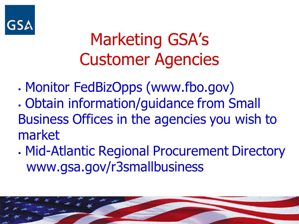 Marketing GSA's Customer Agencies  Monitor FedBizOpps (www.fbo.gov)  Obtain information/guidance from Small Business Offices in the agencies you wis