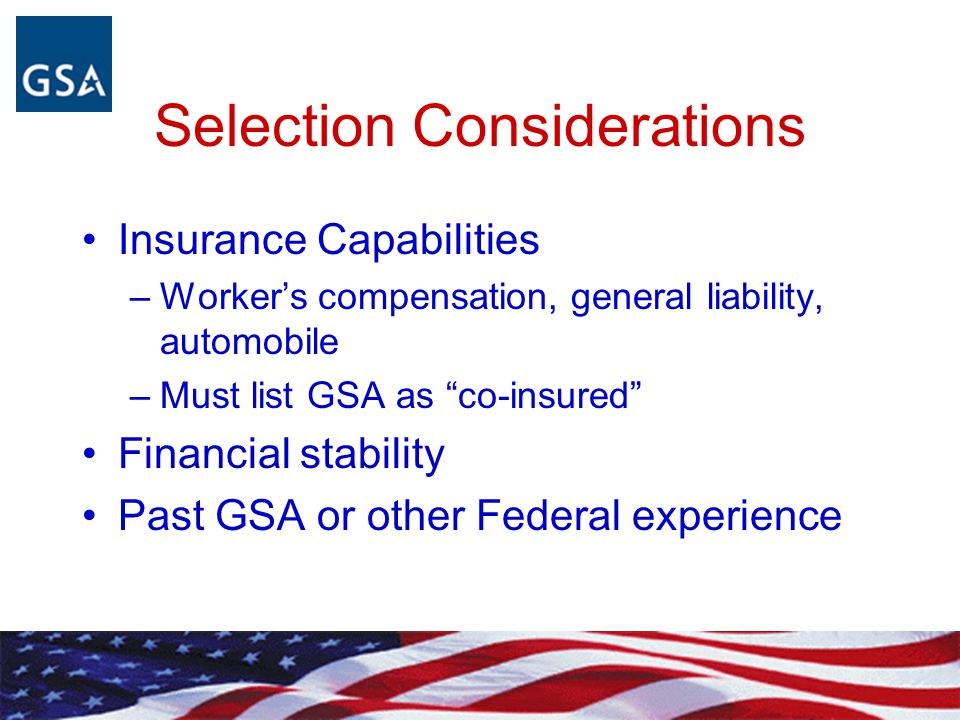 "Selection Considerations Insurance Capabilities –Worker's compensation, general liability, automobile –Must list GSA as ""co-insured"" Financial stabili"
